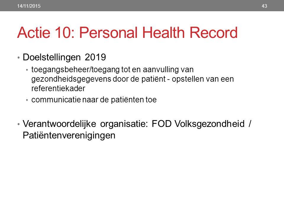 Actie 10: Personal Health Record Doelstellingen 2019 toegangsbeheer/toegang tot en aanvulling van gezondheidsgegevens door de patiënt - opstellen van een referentiekader communicatie naar de patiënten toe Verantwoordelijke organisatie: FOD Volksgezondheid / Patiëntenverenigingen 14/11/201543
