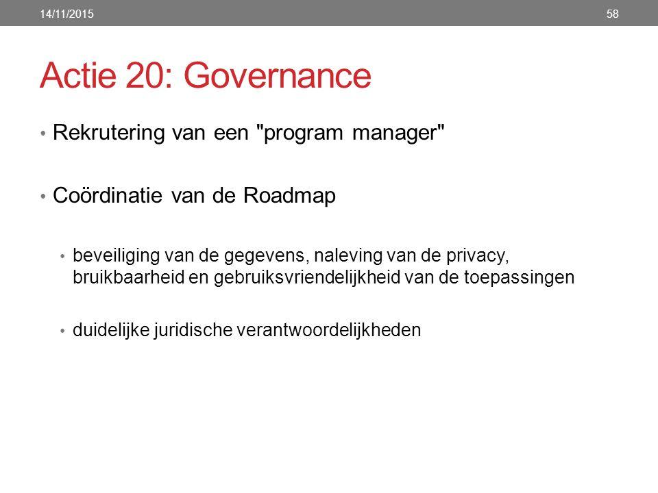 Actie 20: Governance Rekrutering van een program manager Coördinatie van de Roadmap beveiliging van de gegevens, naleving van de privacy, bruikbaarheid en gebruiksvriendelijkheid van de toepassingen duidelijke juridische verantwoordelijkheden 14/11/201558