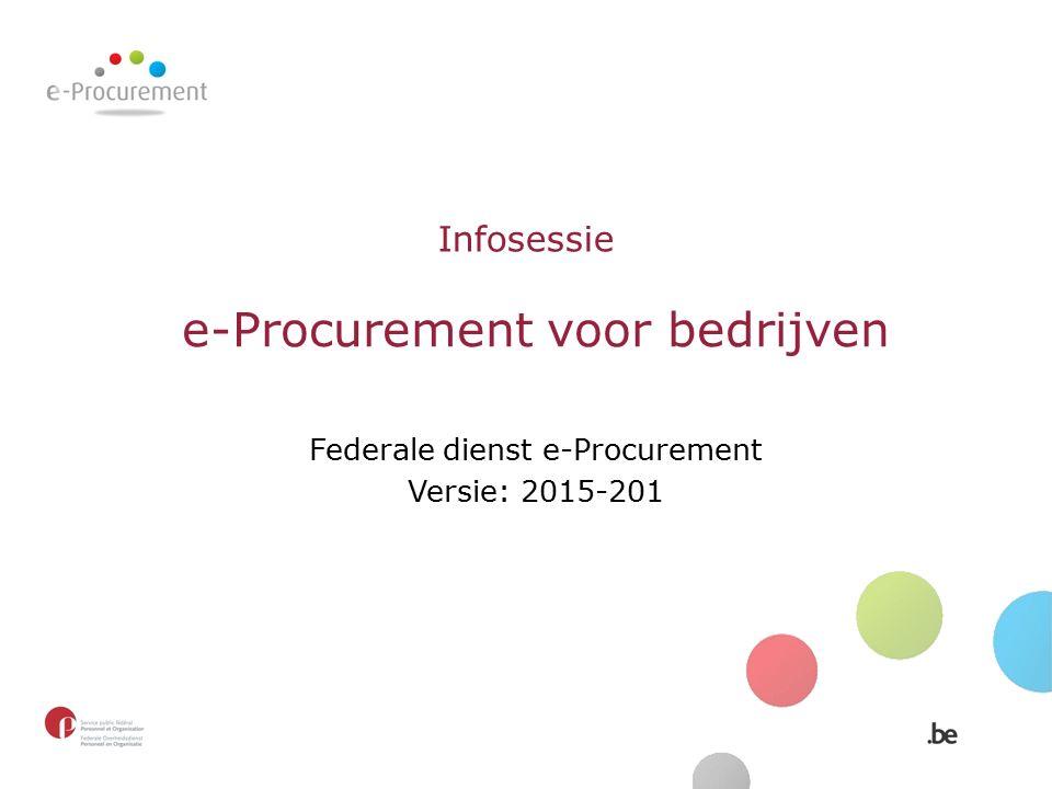 Infosessie e-Procurement voor bedrijven Federale dienst e-Procurement Versie: 2015-201