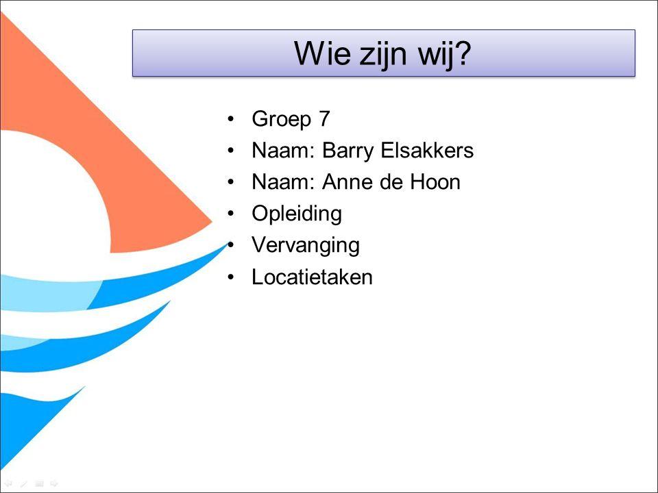 Groep 7 Naam: Barry Elsakkers Naam: Anne de Hoon Opleiding Vervanging Locatietaken Wie zijn wij?