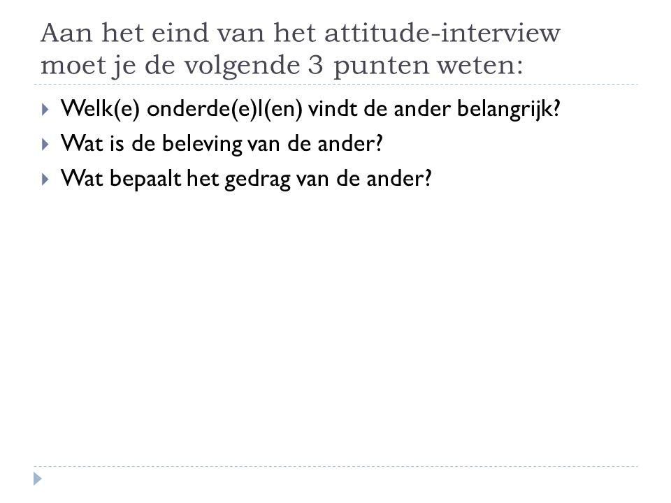Aan het eind van het attitude-interview moet je de volgende 3 punten weten:  Welk(e) onderde(e)l(en) vindt de ander belangrijk.