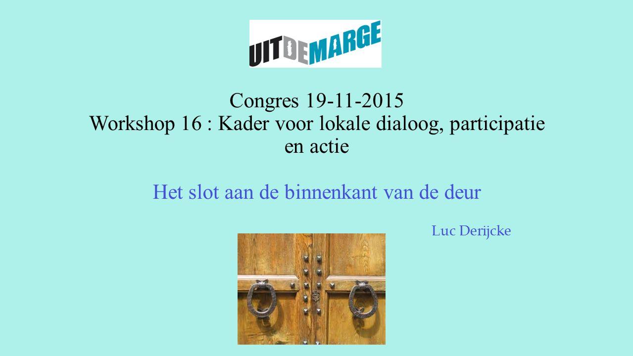 Congres 19-11-2015 Workshop 16 : Kader voor lokale dialoog, participatie en actie Het slot aan de binnenkant van de deur Luc Derijcke