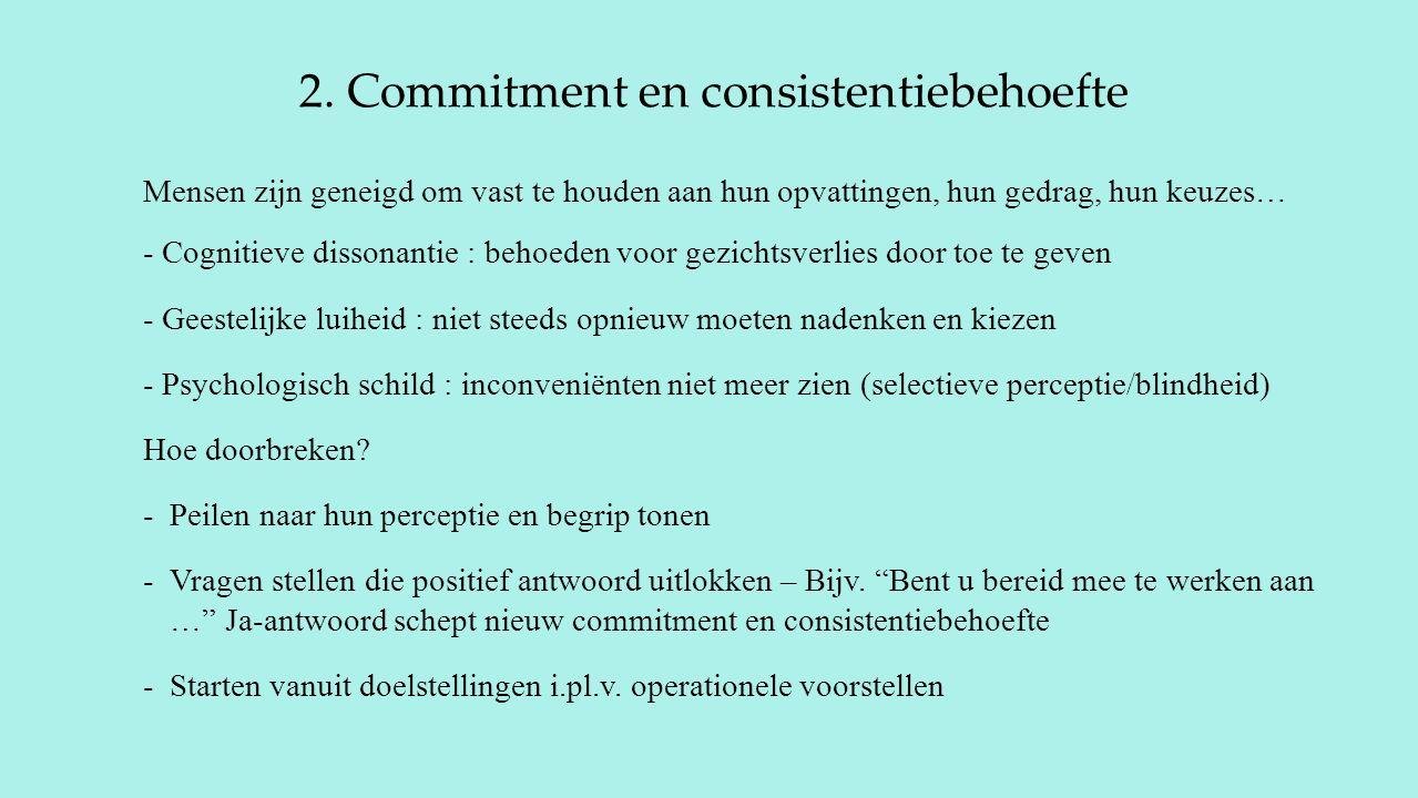 2. Commitment en consistentiebehoefte Mensen zijn geneigd om vast te houden aan hun opvattingen, hun gedrag, hun keuzes… - Cognitieve dissonantie : be