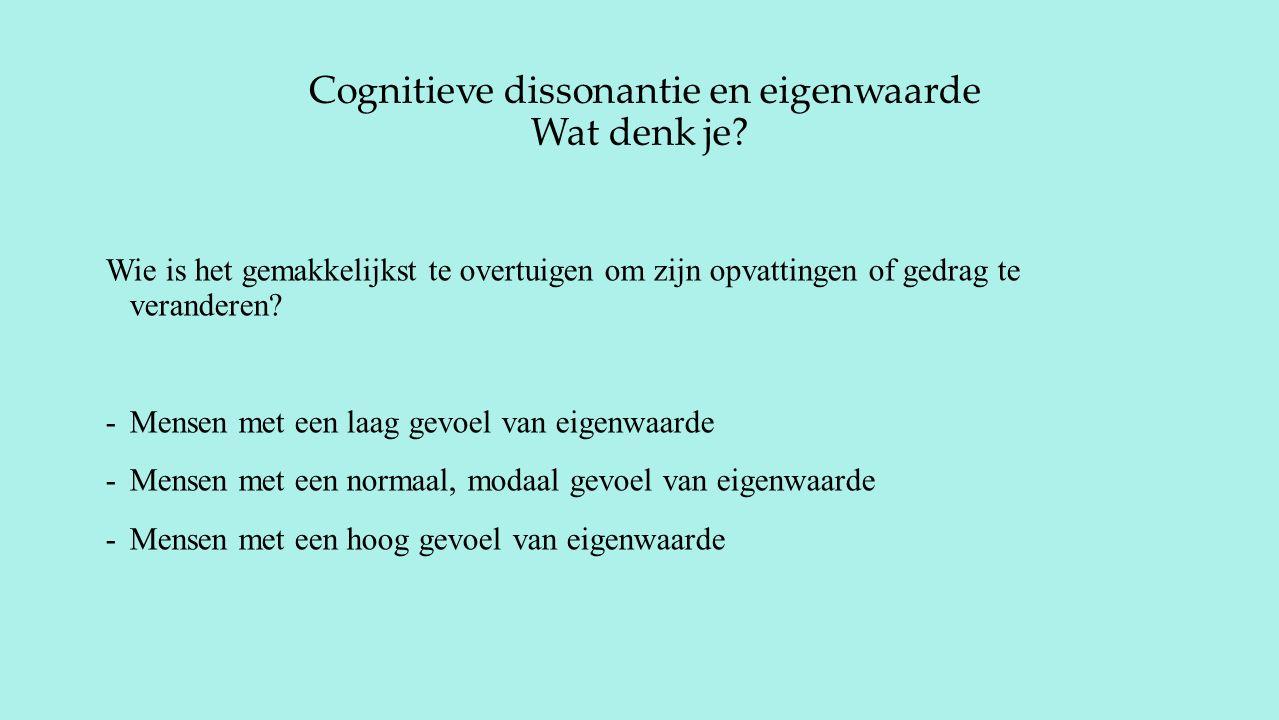 Cognitieve dissonantie en eigenwaarde Wat denk je? Wie is het gemakkelijkst te overtuigen om zijn opvattingen of gedrag te veranderen? -Mensen met een