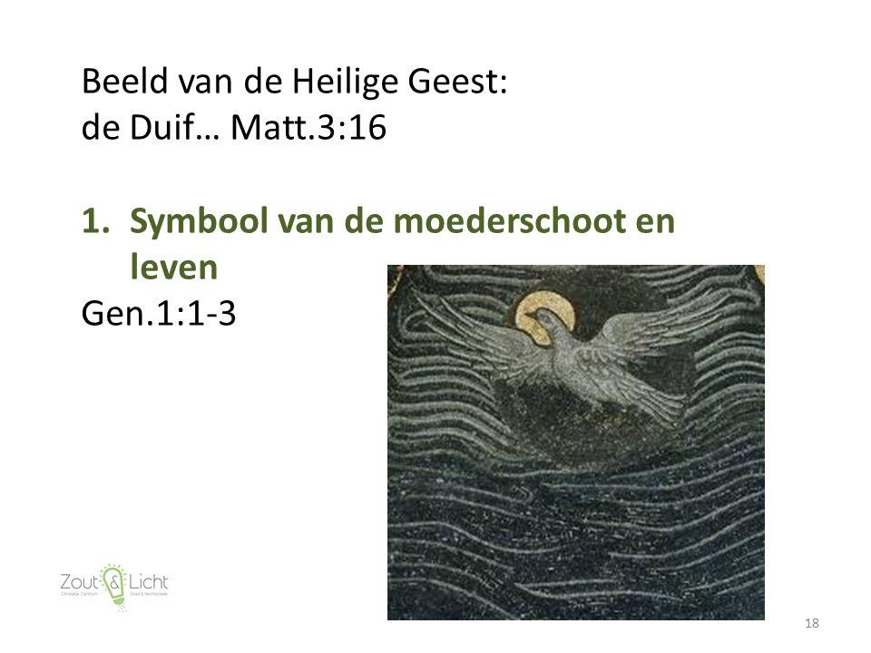 18 Beeld van de Heilige Geest: de Duif… Matt.3:16 1.Symbool van de moederschoot en leven Gen.1:1-3