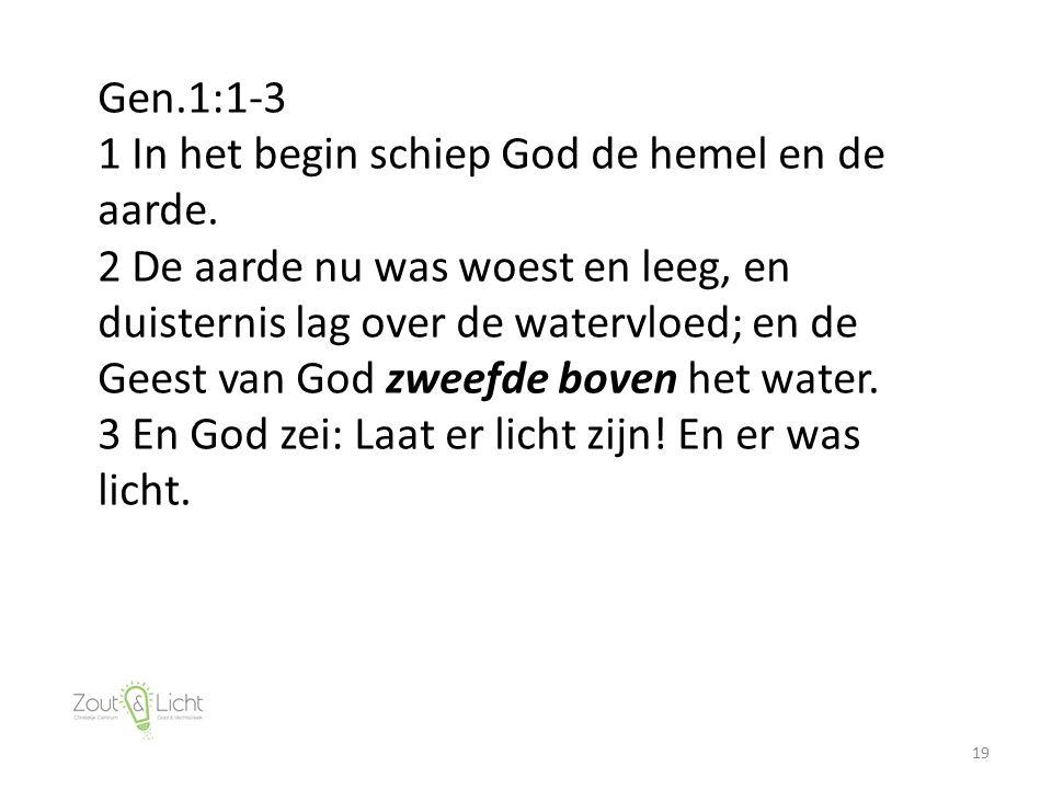 19 Gen.1:1-3 1 In het begin schiep God de hemel en de aarde. 2 De aarde nu was woest en leeg, en duisternis lag over de watervloed; en de Geest van Go