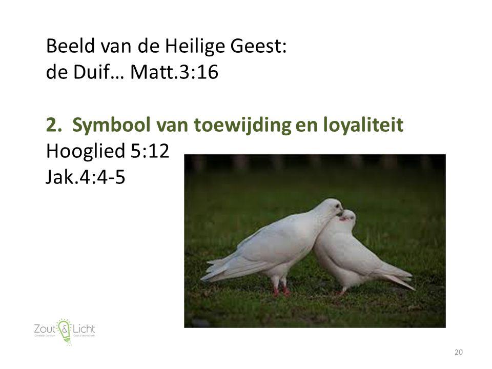 20 Beeld van de Heilige Geest: de Duif… Matt.3:16 2. Symbool van toewijding en loyaliteit Hooglied 5:12 Jak.4:4-5