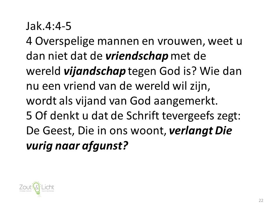 22 Jak.4:4-5 4 Overspelige mannen en vrouwen, weet u dan niet dat de vriendschap met de wereld vijandschap tegen God is? Wie dan nu een vriend van de