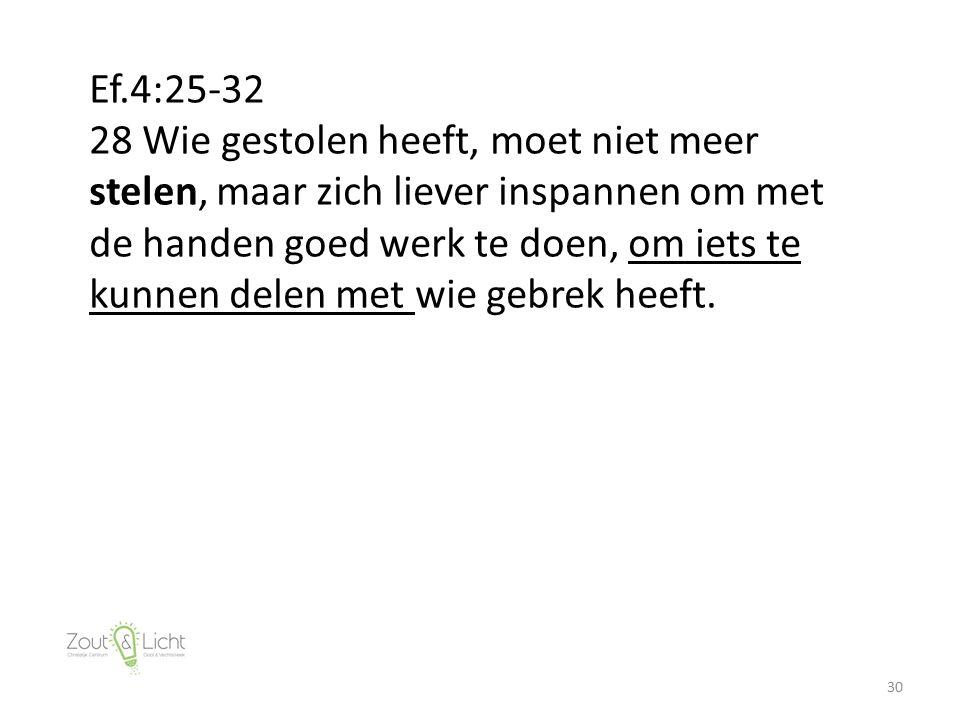 30 Ef.4:25-32 28 Wie gestolen heeft, moet niet meer stelen, maar zich liever inspannen om met de handen goed werk te doen, om iets te kunnen delen met wie gebrek heeft.