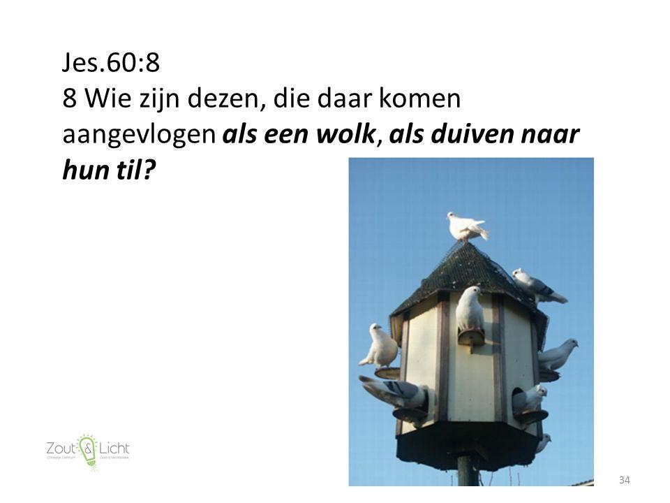 34 Jes.60:8 8 Wie zijn dezen, die daar komen aangevlogen als een wolk, als duiven naar hun til?