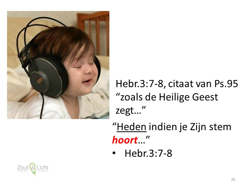 36 Hebr.3:7-8, citaat van Ps.95 zoals de Heilige Geest zegt… Heden indien je Zijn stem hoort… Hebr.3:7-8