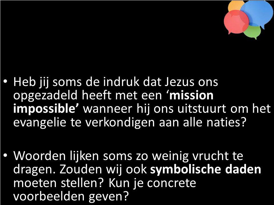 Heb jij soms de indruk dat Jezus ons opgezadeld heeft met een 'mission impossible' wanneer hij ons uitstuurt om het evangelie te verkondigen aan alle naties.