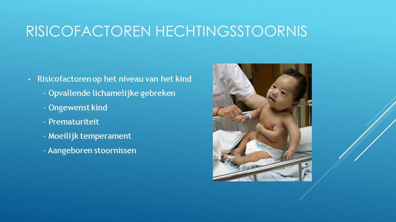 RISICOFACTOREN HECHTINGSSTOORNIS Risicofactoren op het niveau van het kind - Opvallende lichamelijke gebreken - Ongewenst kind - Prematuriteit - Moeil