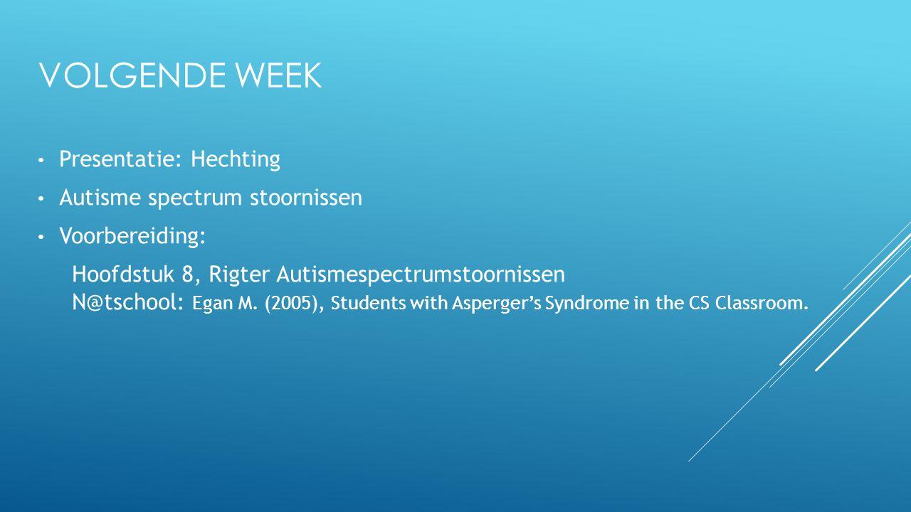 VOLGENDE WEEK Presentatie: Hechting Autisme spectrum stoornissen Voorbereiding: Hoofdstuk 8, Rigter Autismespectrumstoornissen N@tschool: Egan M. (200