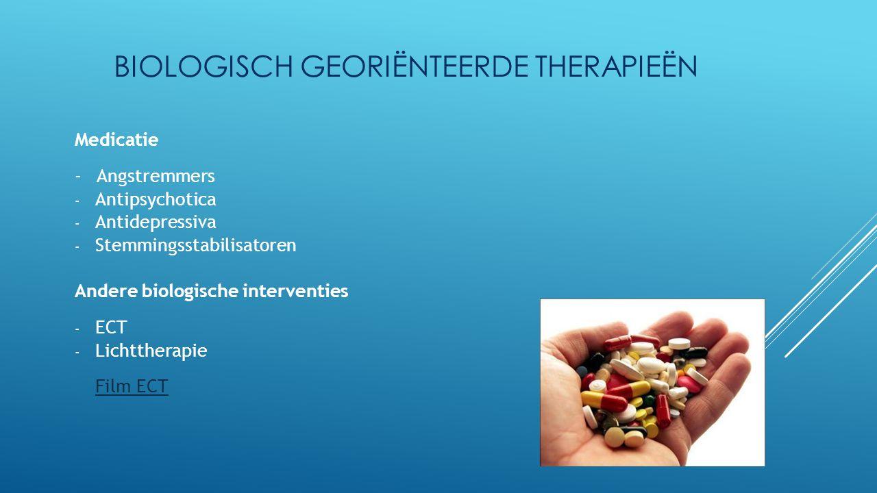 BIOLOGISCH GEORIËNTEERDE THERAPIEËN Medicatie - Angstremmers - Antipsychotica - Antidepressiva - Stemmingsstabilisatoren Andere biologische interventi