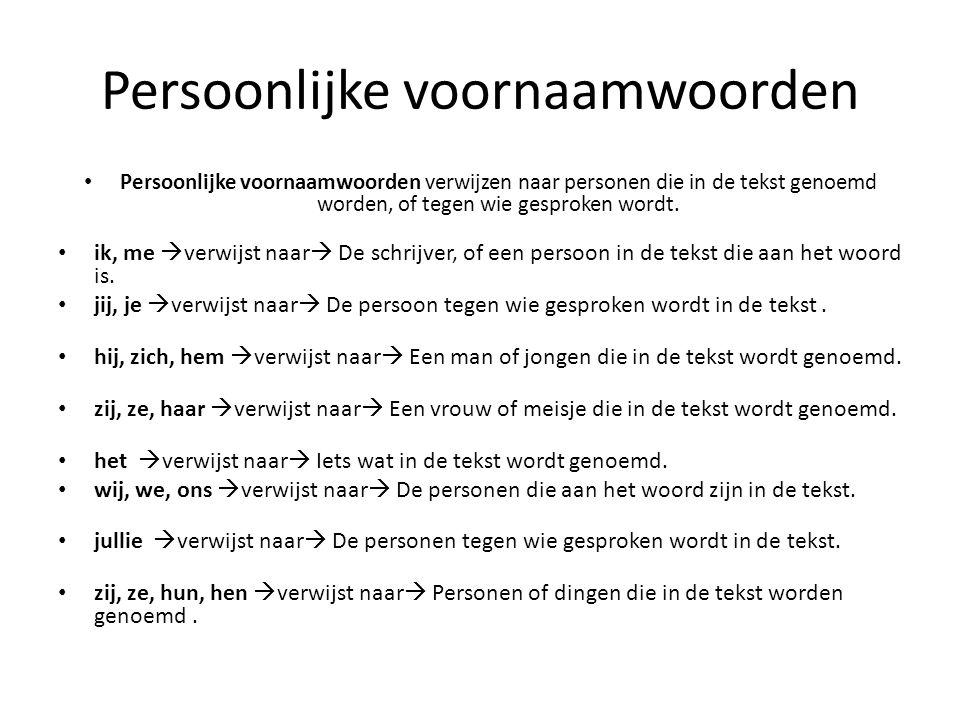 Persoonlijke voornaamwoorden Persoonlijke voornaamwoorden verwijzen naar personen die in de tekst genoemd worden, of tegen wie gesproken wordt. ik, me