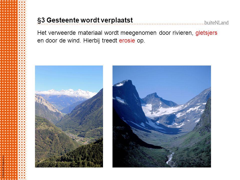 §3 Gesteente wordt verplaatst Het verweerde materiaal wordt meegenomen door rivieren, gletsjers en door de wind. Hierbij treedt erosie op.