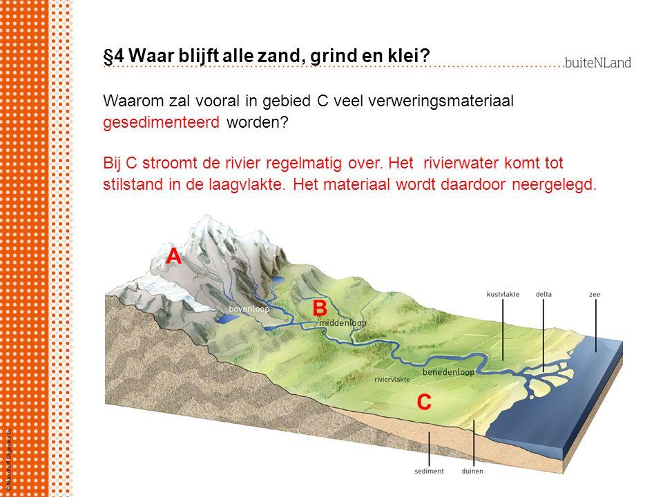§4 Waar blijft alle zand, grind en klei? A B C Waarom zal vooral in gebied C veel verweringsmateriaal gesedimenteerd worden? Bij C stroomt de rivier r
