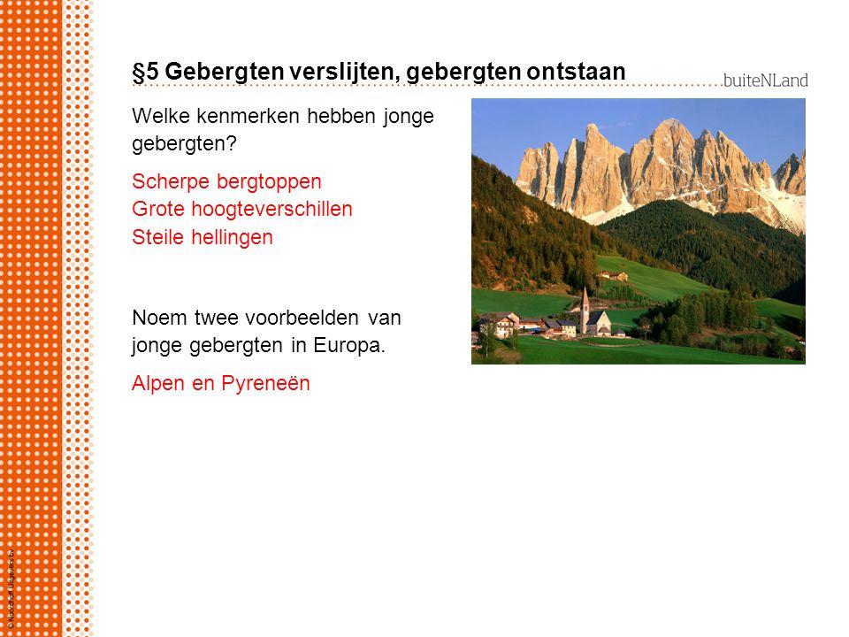 §5 Gebergten verslijten, gebergten ontstaan Welke kenmerken hebben jonge gebergten? Scherpe bergtoppen Grote hoogteverschillen Steile hellingen Noem t