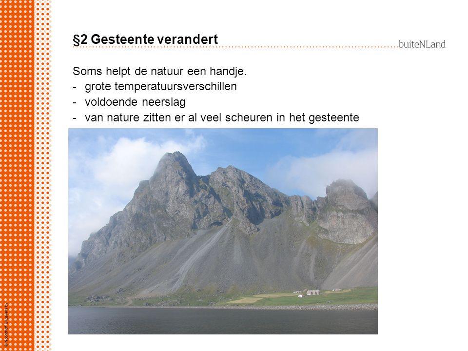 §2 Gesteente verandert Soms helpt de natuur een handje. -grote temperatuursverschillen -voldoende neerslag -van nature zitten er al veel scheuren in h