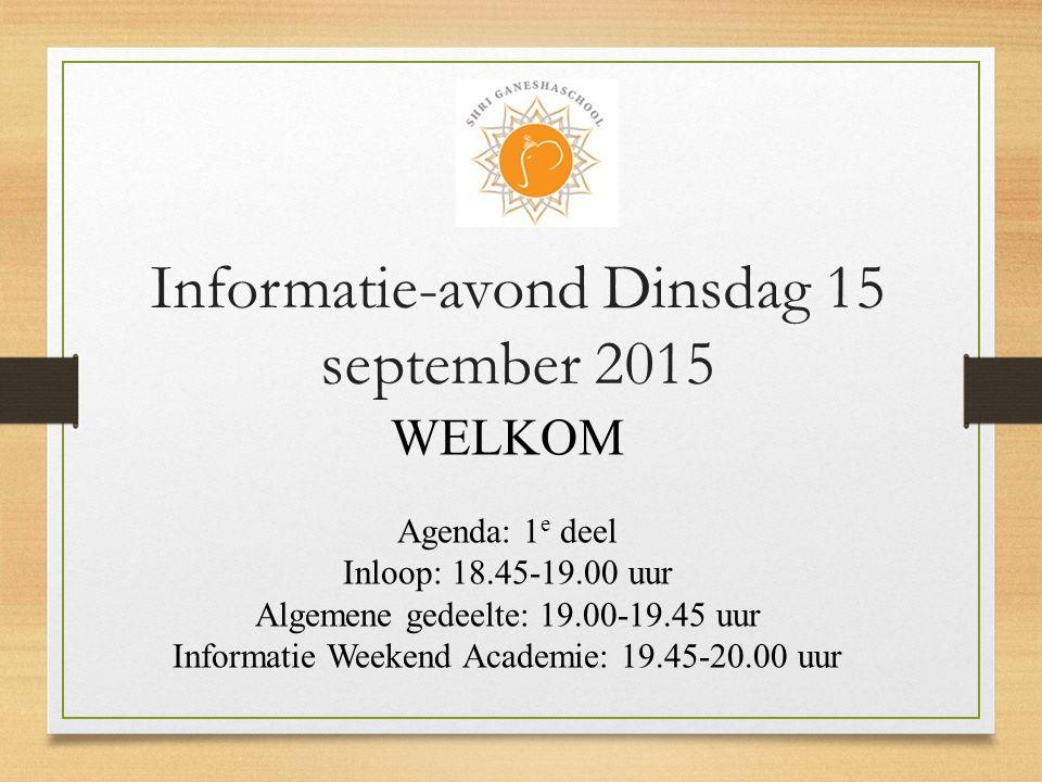 Informatie-avond Dinsdag 15 september 2015 WELKOM Agenda: 1 e deel Inloop: 18.45-19.00 uur Algemene gedeelte: 19.00-19.45 uur Informatie Weekend Academie: 19.45-20.00 uur