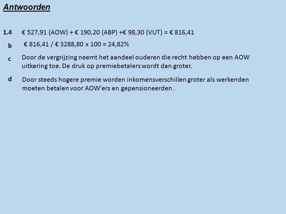 Antwoorden 1.4€ 527,91 (AOW) + € 190,20 (ABP) +€ 98,30 (VUT) = € 816,41 b € 816,41 / € 3288,80 x 100 = 24,82% c Door de vergrijzing neemt het aandeel ouderen die recht hebben op een AOW uitkering toe.