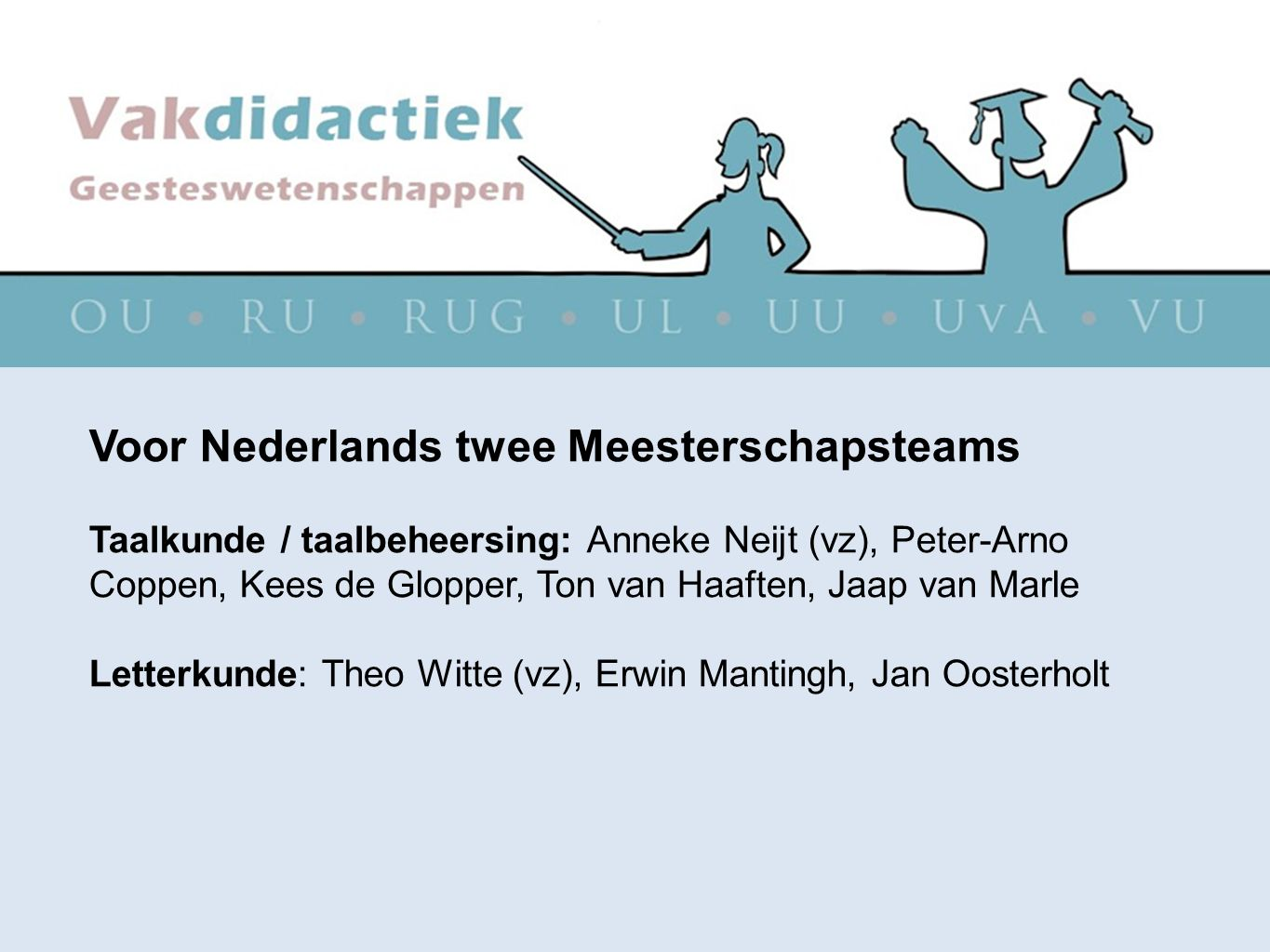 Voor Nederlands twee Meesterschapsteams Taalkunde / taalbeheersing: Anneke Neijt (vz), Peter-Arno Coppen, Kees de Glopper, Ton van Haaften, Jaap van M