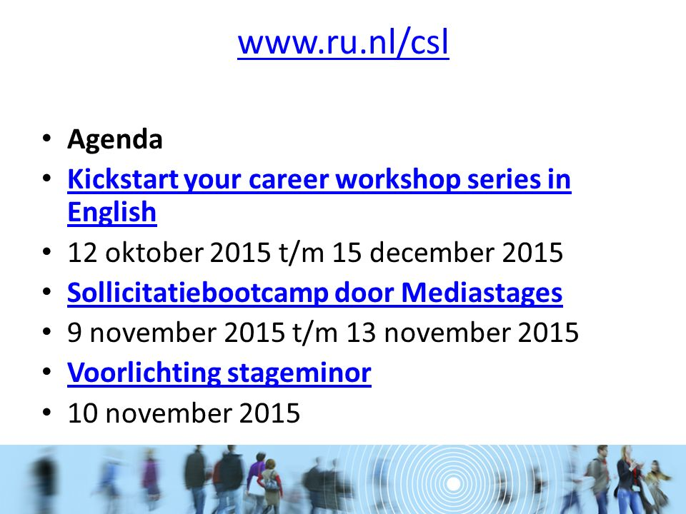 www.ru.nl/csl Agenda Kickstart your career workshop series in English Kickstart your career workshop series in English 12 oktober 2015 t/m 15 december 2015 Sollicitatiebootcamp door Mediastages 9 november 2015 t/m 13 november 2015 Voorlichting stageminor 10 november 2015