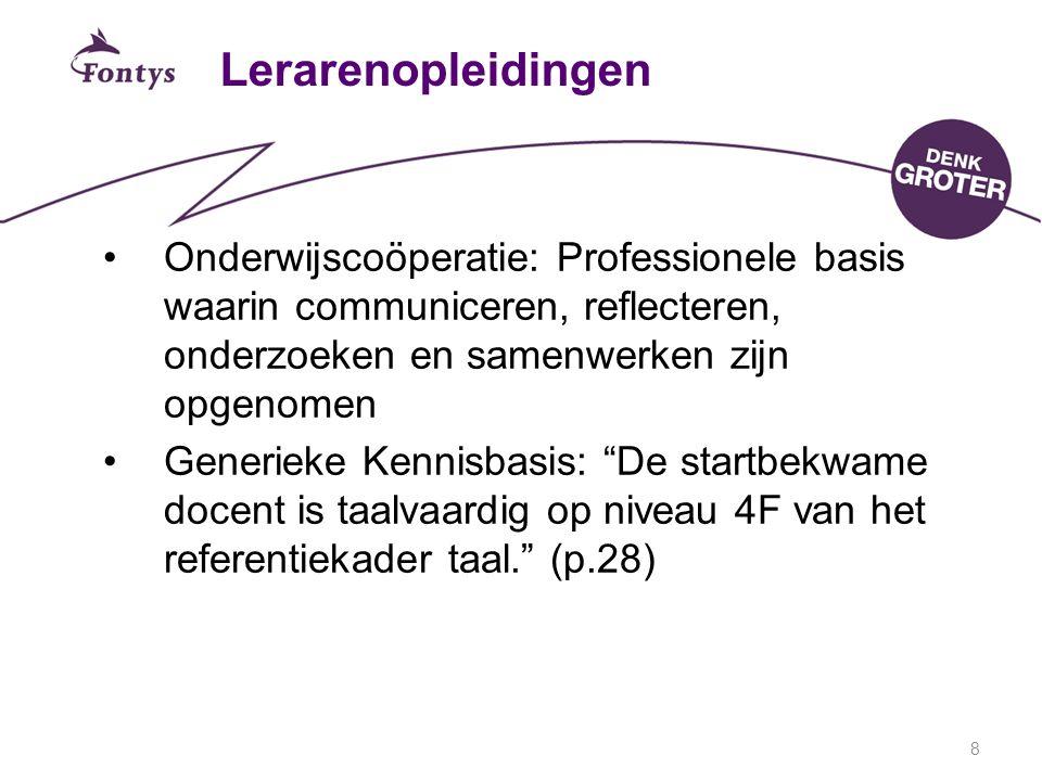 8 Lerarenopleidingen Onderwijscoöperatie: Professionele basis waarin communiceren, reflecteren, onderzoeken en samenwerken zijn opgenomen Generieke Kennisbasis: De startbekwame docent is taalvaardig op niveau 4F van het referentiekader taal. (p.28)