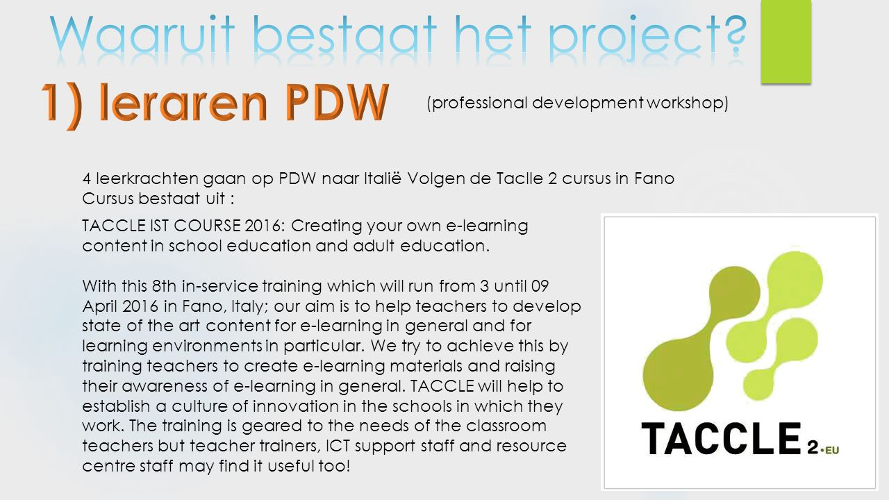 4 leerkrachten gaan op PDW naar Italië Volgen de Taclle 2 cursus in Fano Cursus bestaat uit : (professional development workshop) TACCLE IST COURSE 2016: Creating your own e-learning content in school education and adult education.