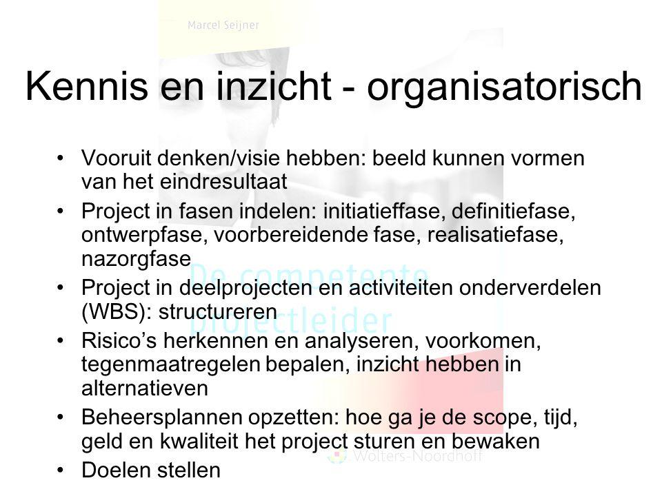 Kennis en inzicht - organisatorisch Vooruit denken/visie hebben: beeld kunnen vormen van het eindresultaat Project in fasen indelen: initiatieffase, d
