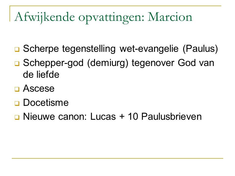 Afwijkende opvattingen: Marcion  Scherpe tegenstelling wet-evangelie (Paulus)  Schepper-god (demiurg) tegenover God van de liefde  Ascese  Docetisme  Nieuwe canon: Lucas + 10 Paulusbrieven