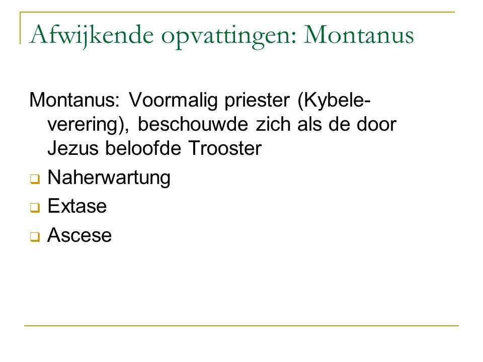 Afwijkende opvattingen: Montanus Montanus: Voormalig priester (Kybele- verering), beschouwde zich als de door Jezus beloofde Trooster  Naherwartung  Extase  Ascese