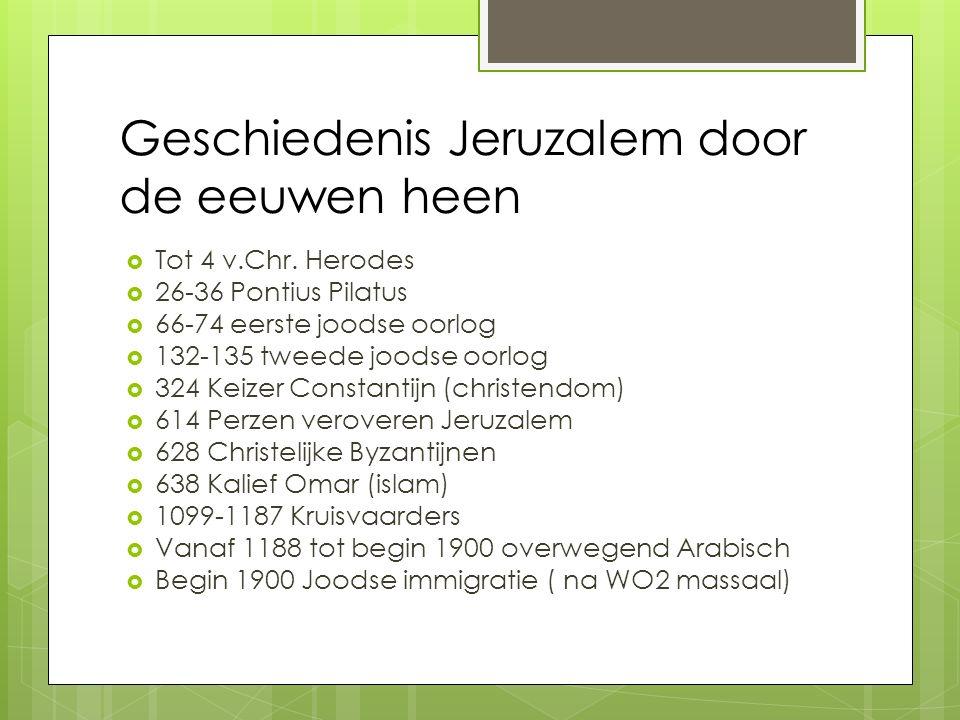 Geschiedenis Jeruzalem door de eeuwen heen  Tot 4 v.Chr. Herodes  26-36 Pontius Pilatus  66-74 eerste joodse oorlog  132-135 tweede joodse oorlog