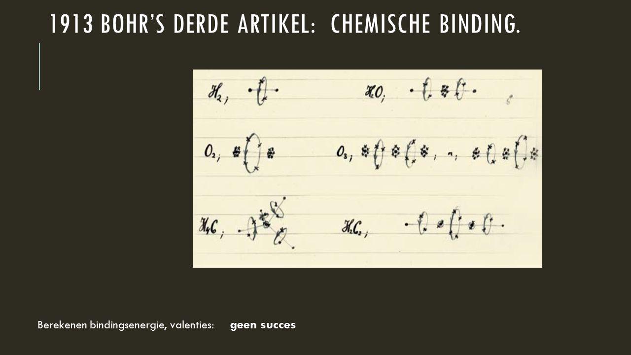 1913 BOHR'S DERDE ARTIKEL: CHEMISCHE BINDING. Berekenen bindingsenergie, valenties: geen succes