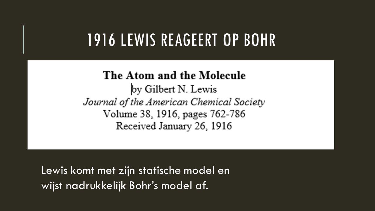 1916 LEWIS REAGEERT OP BOHR Lewis komt met zijn statische model en wijst nadrukkelijk Bohr's model af.