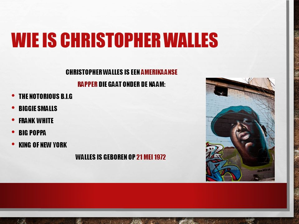 WIE IS CHRISTOPHER WALLES CHRISTOPHER WALLES IS EEN AMERIKAANSE RAPPER DIE GAAT ONDER DE NAAM: THE NOTORIOUS B.I.G BIGGIE SMALLS FRANK WHITE BIG POPPA KING OF NEW YORK WALLES IS GEBOREN OP 21 MEI 1972