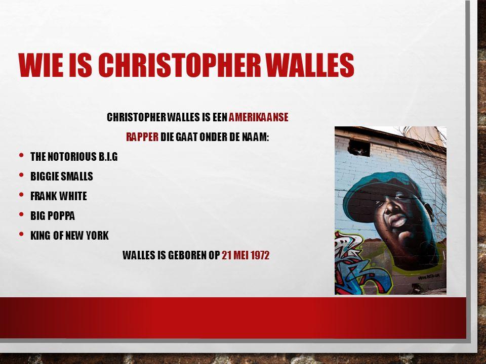 WIE IS CHRISTOPHER WALLES CHRISTOPHER WALLES IS EEN AMERIKAANSE RAPPER DIE GAAT ONDER DE NAAM: THE NOTORIOUS B.I.G BIGGIE SMALLS FRANK WHITE BIG POPPA