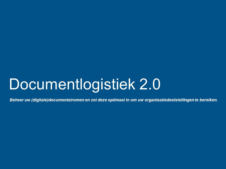 Documentlogistiek 2.0 Beheer uw (digitale)documentstromen en zet deze optimaal in om uw organisatiedoelstellingen te bereiken.