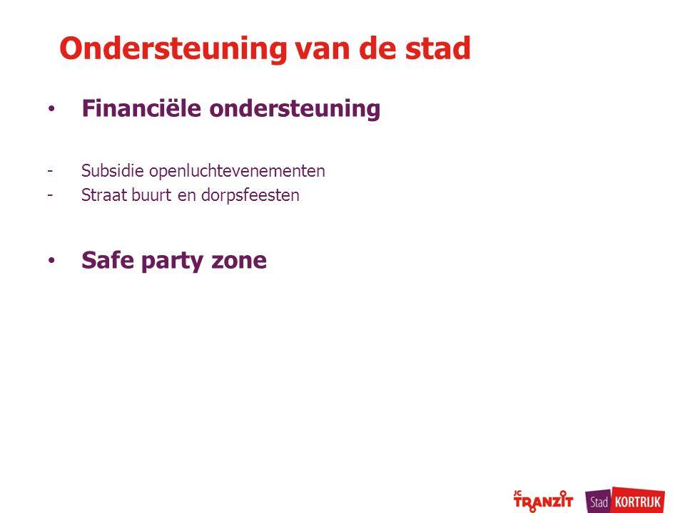 Ondersteuning van de stad Financiële ondersteuning -Subsidie openluchtevenementen -Straat buurt en dorpsfeesten Safe party zone
