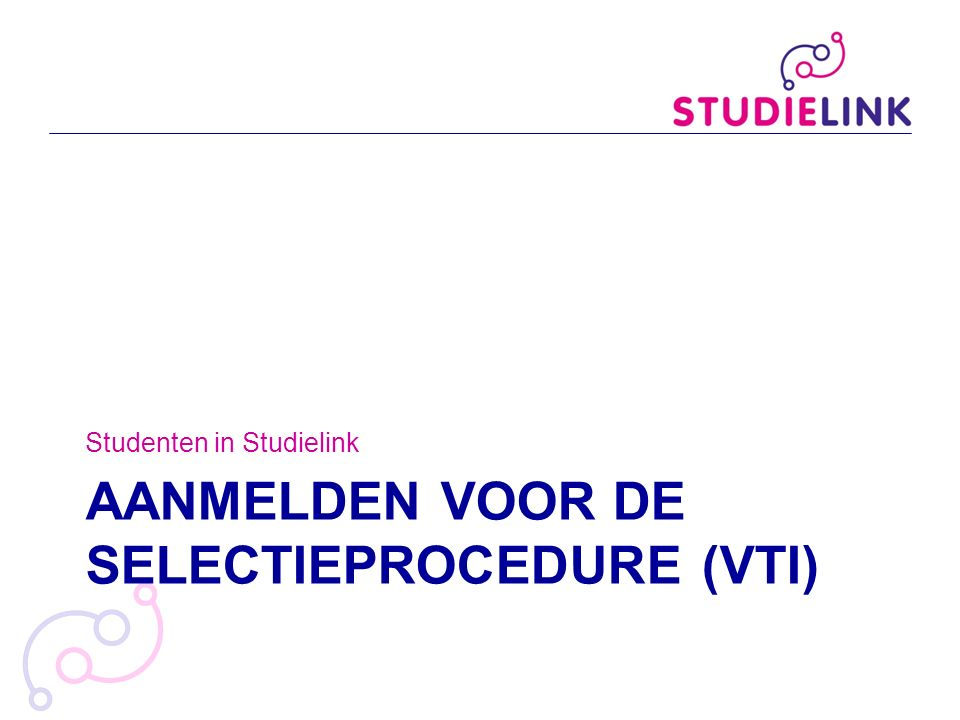 AANMELDEN VOOR DE SELECTIEPROCEDURE (VTI) Studenten in Studielink