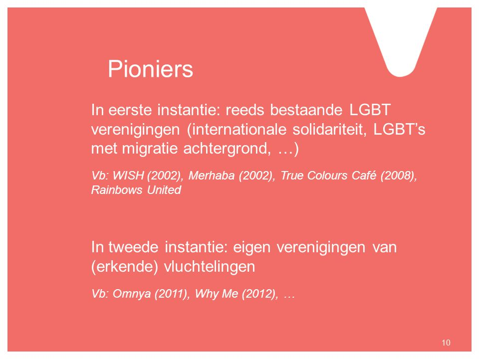 Pioniers In eerste instantie: reeds bestaande LGBT verenigingen (internationale solidariteit, LGBT's met migratie achtergrond, …) Vb: WISH (2002), Merhaba (2002), True Colours Café (2008), Rainbows United In tweede instantie: eigen verenigingen van (erkende) vluchtelingen Vb: Omnya (2011), Why Me (2012), … 10