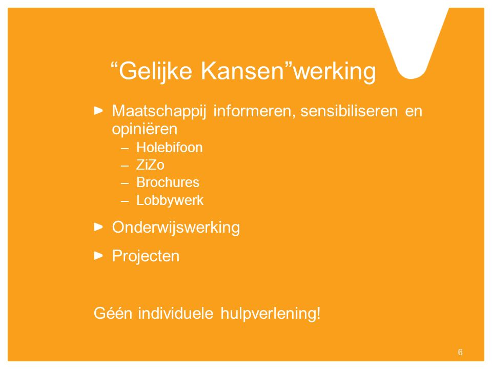 Gelijke Kansen werking Maatschappij informeren, sensibiliseren en opiniëren –Holebifoon –ZiZo –Brochures –Lobbywerk Onderwijswerking Projecten Géén individuele hulpverlening.