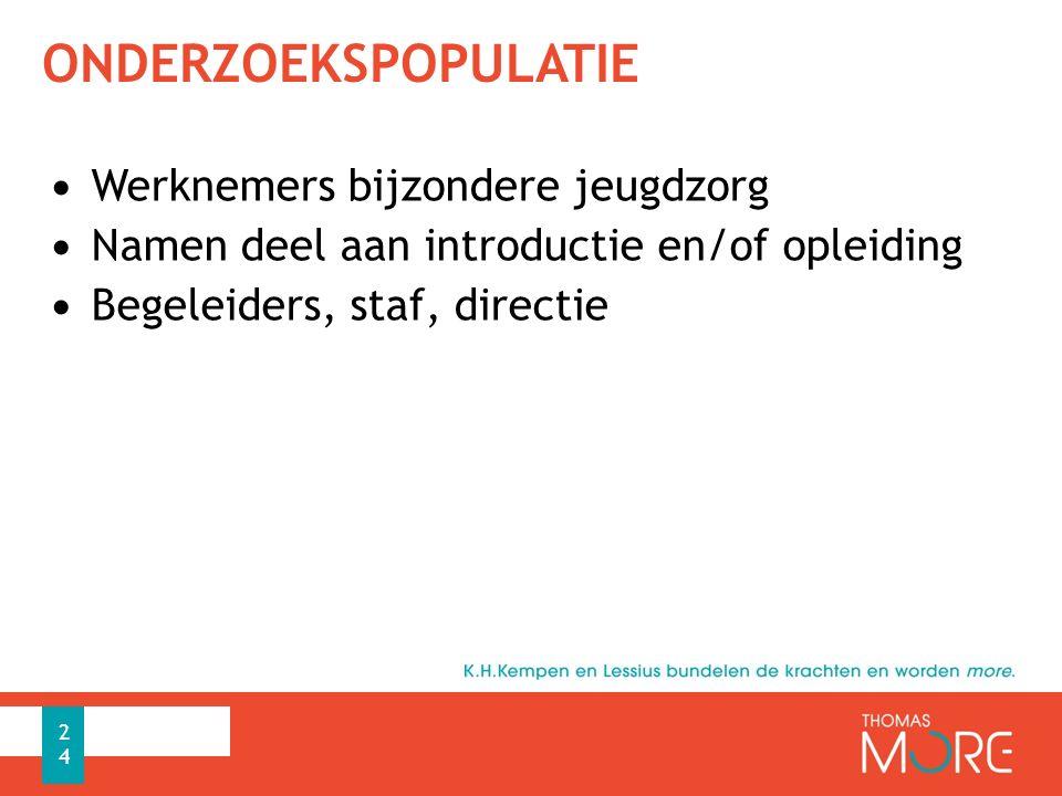 ONDERZOEKSPOPULATIE Werknemers bijzondere jeugdzorg Namen deel aan introductie en/of opleiding Begeleiders, staf, directie 24
