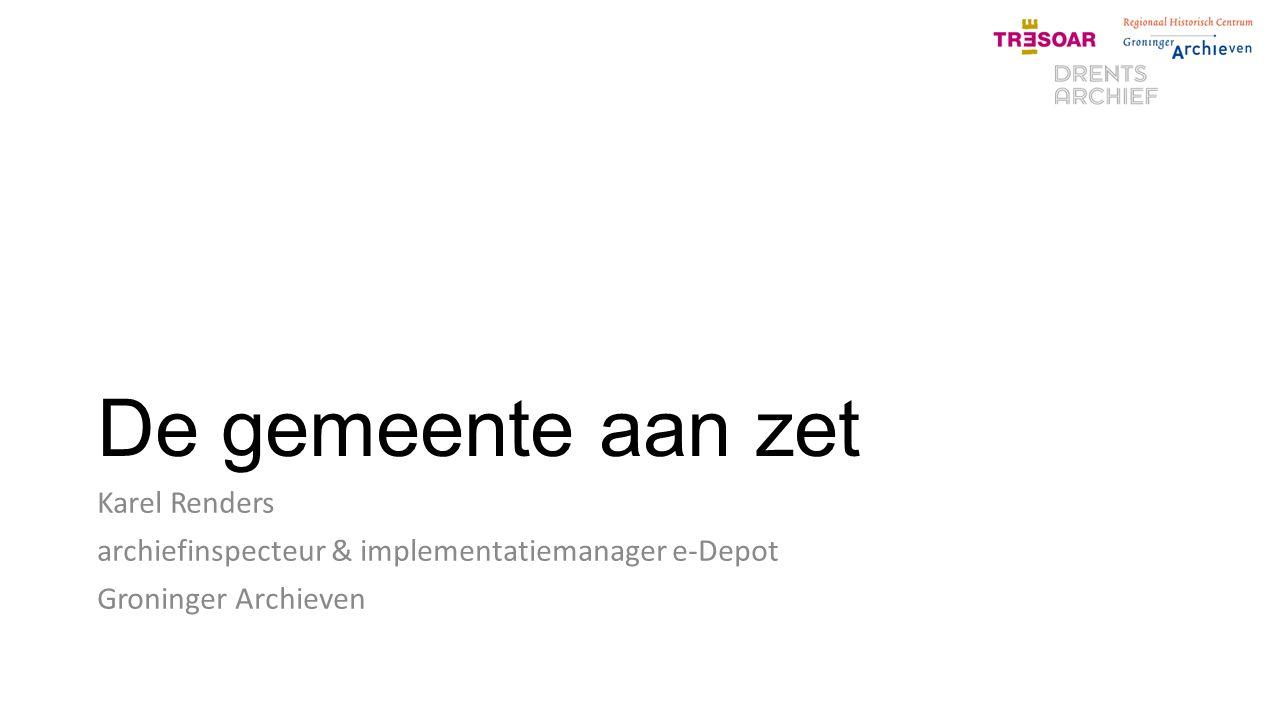 De gemeente aan zet Karel Renders archiefinspecteur & implementatiemanager e-Depot Groninger Archieven
