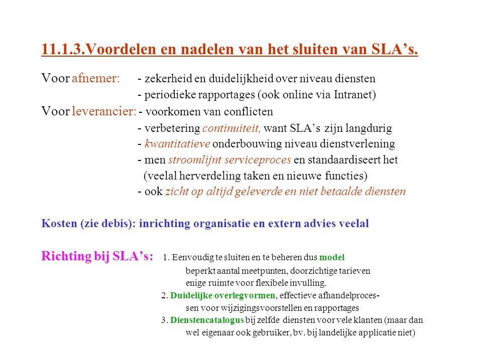 11.1.3.Voordelen en nadelen van het sluiten van SLA's. Voor afnemer: - zekerheid en duidelijkheid over niveau diensten - periodieke rapportages (ook o