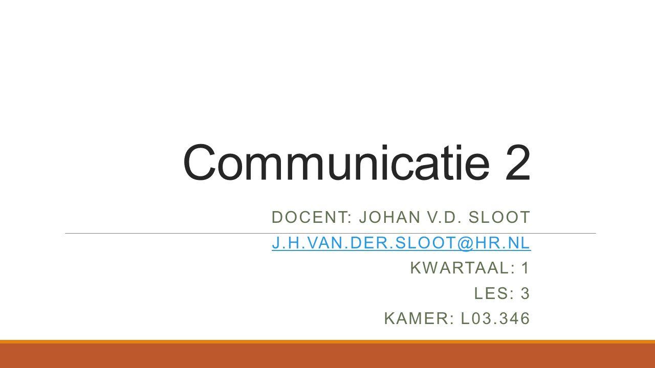 Communicatie 2 DOCENT: JOHAN V.D. SLOOT J.H.VAN.DER.SLOOT@HR.NL KWARTAAL: 1 LES: 3 KAMER: L03.346