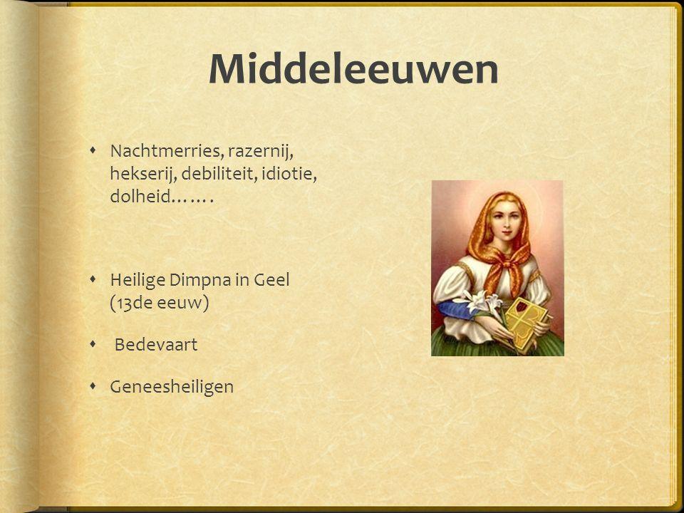 Middeleeuwen  Nachtmerries, razernij, hekserij, debiliteit, idiotie, dolheid…….
