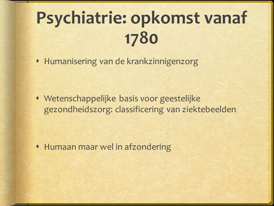 Psychiatrie: opkomst vanaf 1780  Humanisering van de krankzinnigenzorg  Wetenschappelijke basis voor geestelijke gezondheidszorg: classificering van ziektebeelden  Humaan maar wel in afzondering