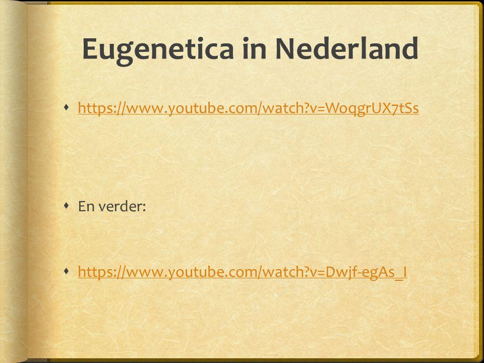 Eugenetica in Nederland  https://www.youtube.com/watch?v=WoqgrUX7tSs https://www.youtube.com/watch?v=WoqgrUX7tSs  En verder:  https://www.youtube.com/watch?v=Dwjf-egAs_I https://www.youtube.com/watch?v=Dwjf-egAs_I